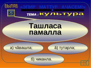 б) чиканла. ă) тутарла; а) чăвашла; 50 Ташласа памалла «ЭПИР МАТТУР АЧАСЕМ!»