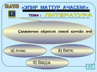 б) Ваççа. ă) Витя; а) Алим; 10 Çамкинчен кĕрепле лекнĕ каччăн ячĕ «ЭПИР МАТТУ