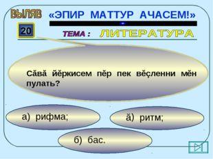 б) бас. ă) ритм; а) рифма; 20 Сăвă йĕркисем пĕр пек вĕçленни мĕн пулать? «ЭПИ