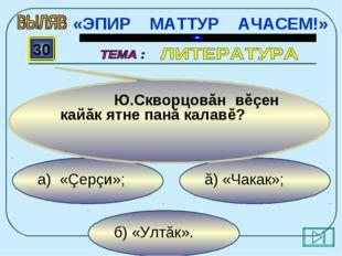 б) «Ултăк». ă) «Чакак»; а) «Çерçи»; 30 Ю.Скворцовăн вĕçен кайăк ятне панă ка