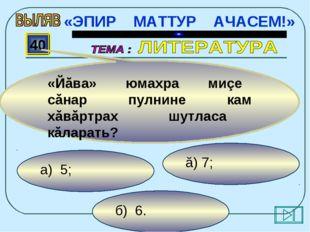 б) 6. ă) 7; а) 5; 40 «Йăва» юмахра миçе сăнар пулнине кам хăвăртрах шутласа к