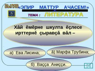 б) Ваççа Аниççи. ă) Марфа Трубина; а) Ева Лисина; 50 Хăй ĕмĕрне шкулта ĕçлесе