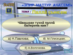 б) А.Волочкова. ё) М.Плисецкая; а) Н.Павлова; 10 Чăвашран тухнă паллă балери