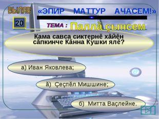 б) Митта Ваçлейне. ă) Çеçпĕл Мишшине; а) Иван Яковлева; 20 Кама савса сиктерн