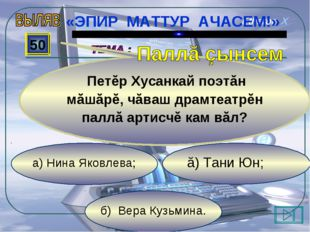б) Вера Кузьмина. ă) Тани Юн; а) Нина Яковлева; 50 Петĕр Хусанкай поэтăн мăшă
