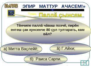 б) Раиса Сарпи. ă) Г.Айхи; а) Митта Ваçлейĕ; 60 Тĕнчипе паллă чăваш поэчĕ, пи