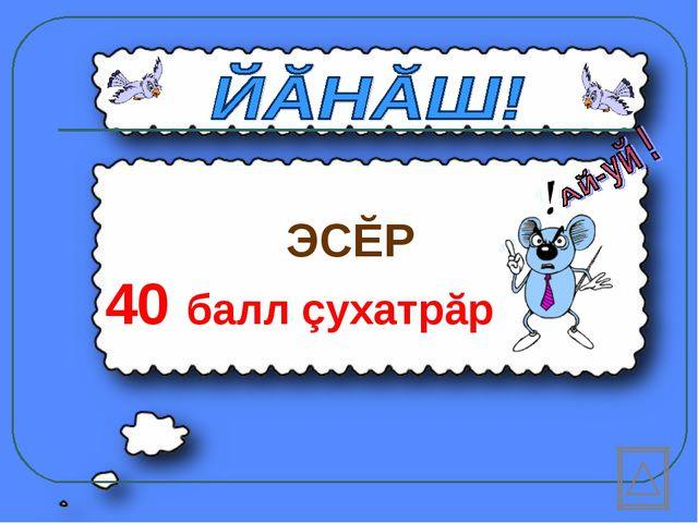 ЭСĔР 40 балл çухатрăр
