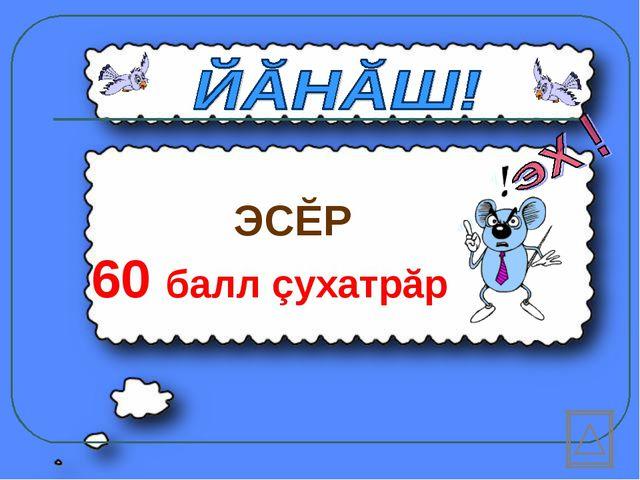 ЭСĔР 60 балл çухатрăр