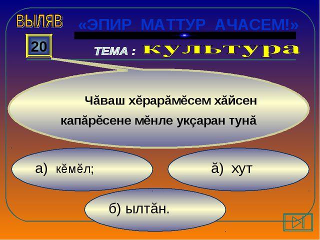 б) ылтăн. ă) хут а) кĕмĕл; 20 Чăваш хĕрарăмĕсем хăйсен капăрĕсене мĕнле укçар...