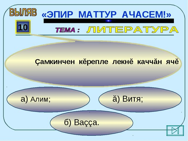 б) Ваççа. ă) Витя; а) Алим; 10 Çамкинчен кĕрепле лекнĕ каччăн ячĕ «ЭПИР МАТТУ...