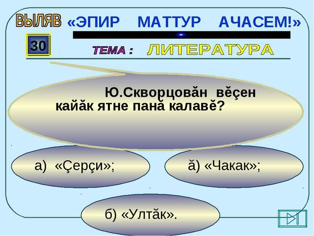 б) «Ултăк». ă) «Чакак»; а) «Çерçи»; 30 Ю.Скворцовăн вĕçен кайăк ятне панă ка...