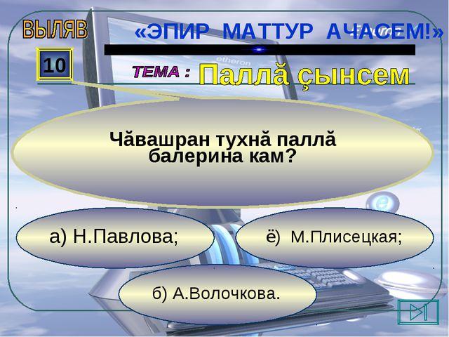 б) А.Волочкова. ё) М.Плисецкая; а) Н.Павлова; 10 Чăвашран тухнă паллă балери...