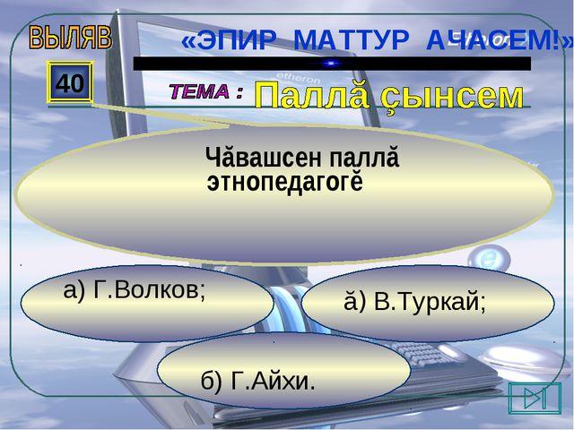 б) Г.Айхи. ă) В.Туркай; а) Г.Волков; 40 Чăвашсен паллă этнопедагогĕ «ЭПИР МА...