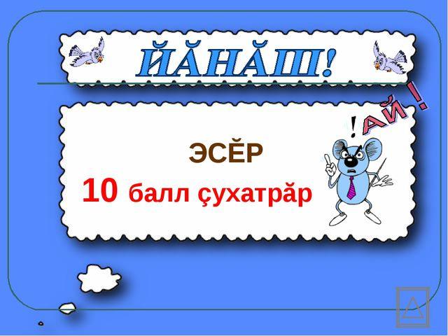 ЭСĔР 10 балл çухатрăр