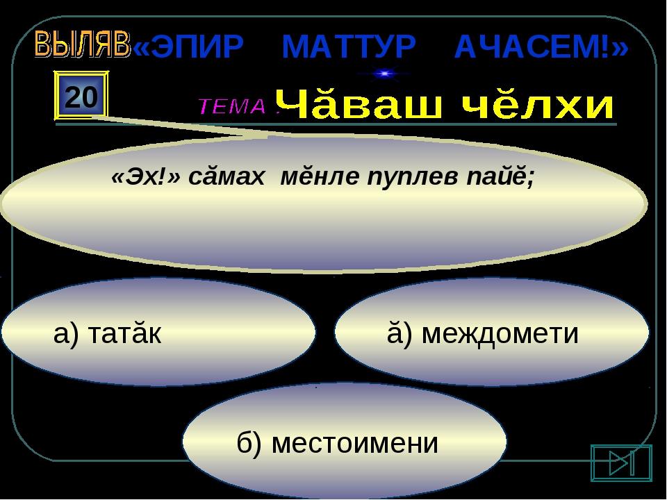 б) местоимени ă) междомети а) татăк 20 «Эх!» сăмах мĕнле пуплев пайĕ; «ЭПИР М...