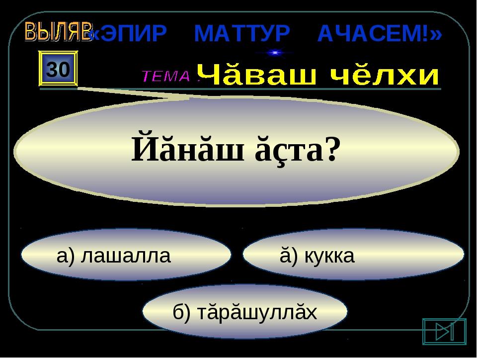 б) тăрăшуллăх ă) кукка а) лашалла 30 Йăнăш ăçта? «ЭПИР МАТТУР АЧАСЕМ!»