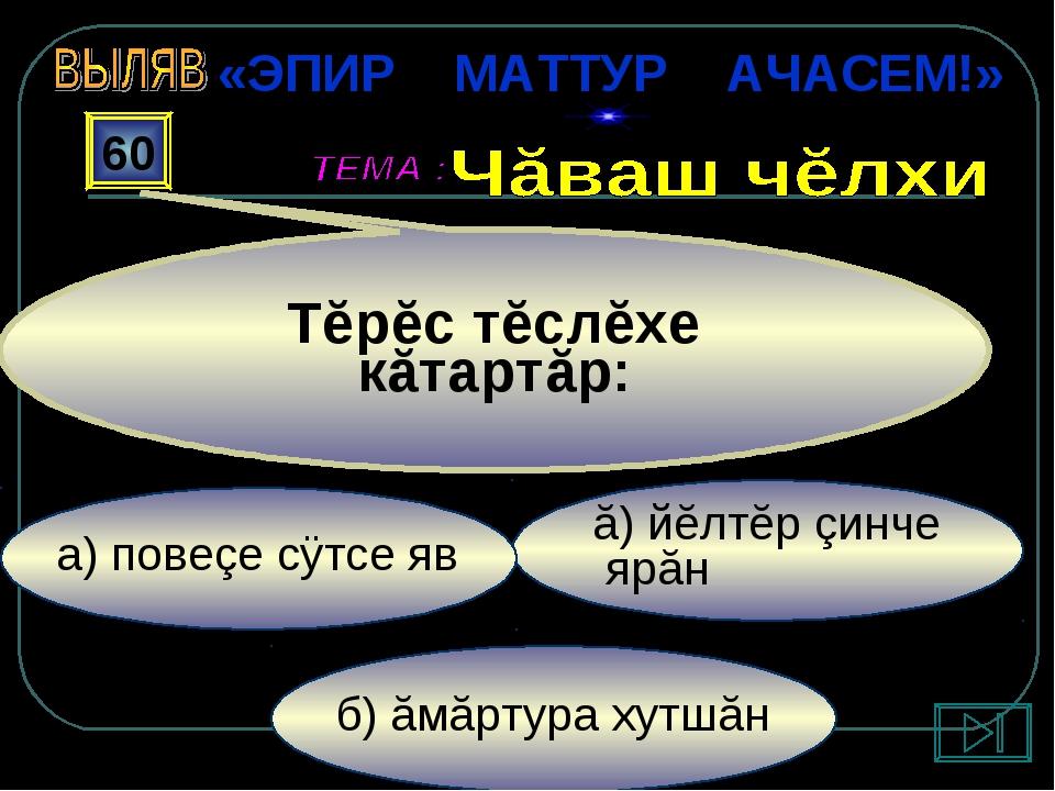 б) ăмăртура хутшăн ă) йĕлтĕр çинче ярăн а) повеçе сÿтсе яв 60 Тĕрĕс тĕслĕхе к...