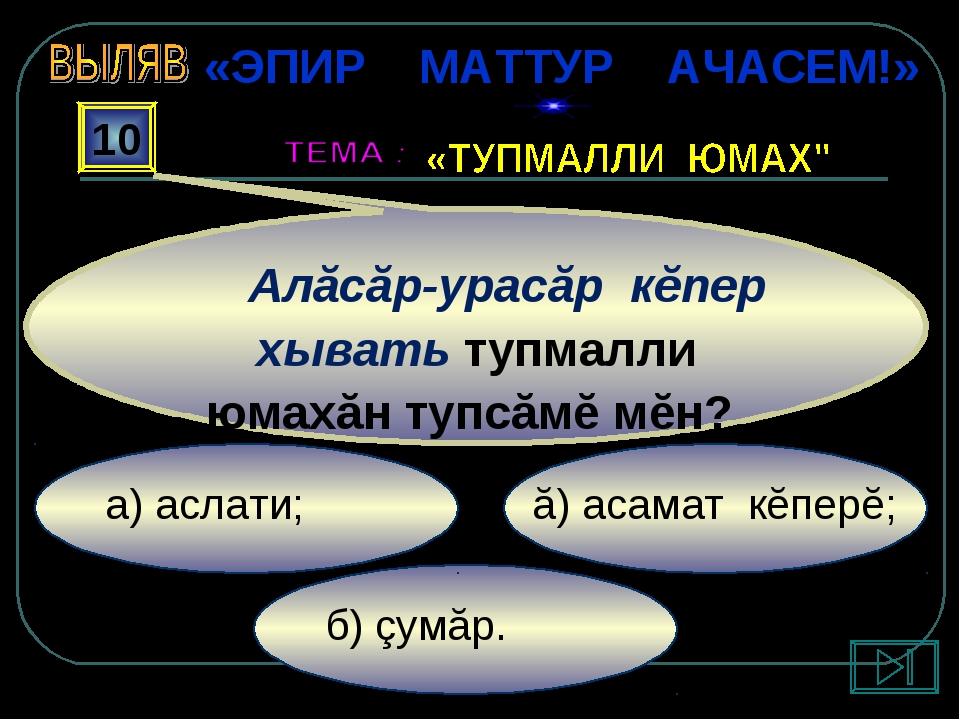 б) çумăр. ă) асамат кĕперĕ; а) аслати; 10 Алăсăр-урасăр кĕпер хывать тупмалли...