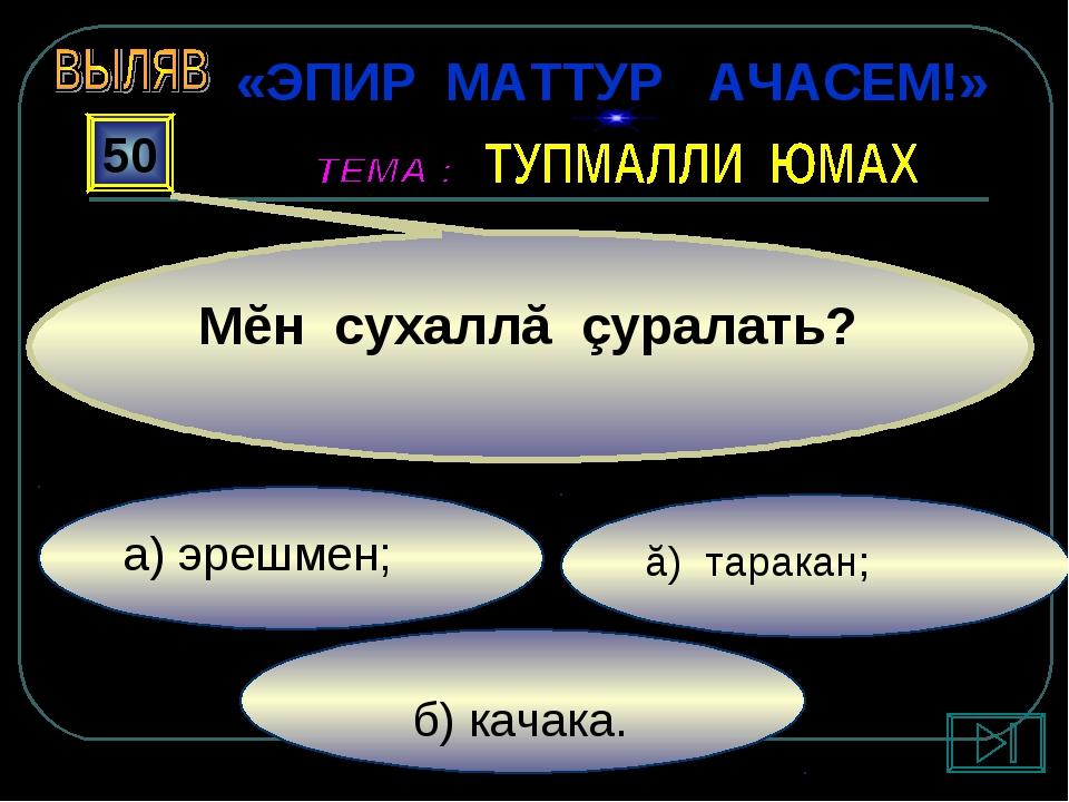 б) качака. ă) таракан; а) эрешмен; 50 Мĕн сухаллă çуралать? «ЭПИР МАТТУР АЧА...
