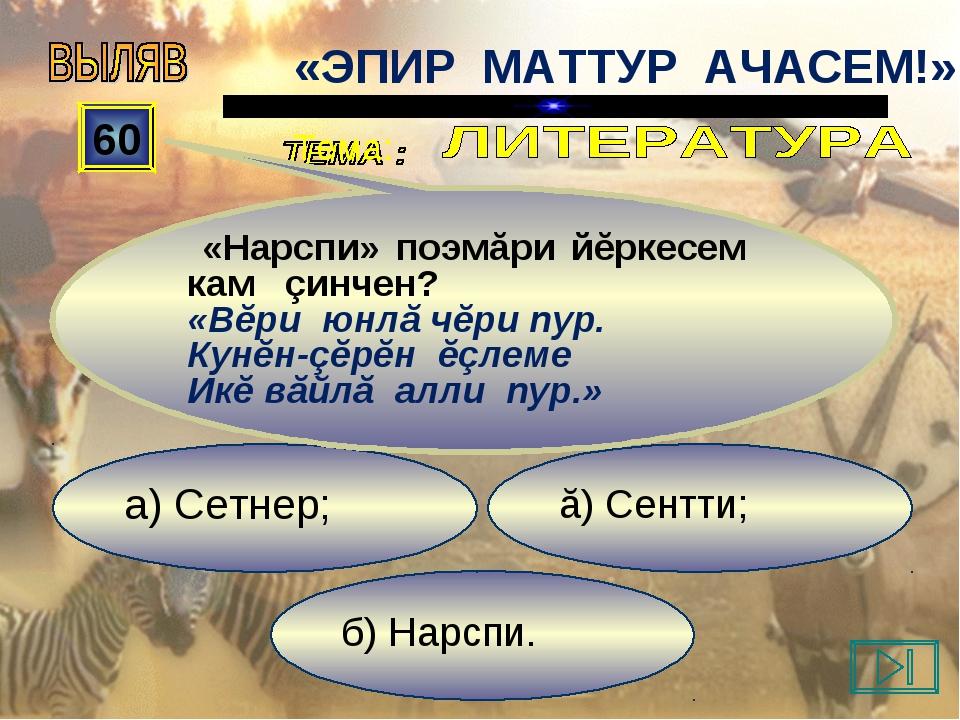 б) Нарспи. ă) Сентти; а) Сетнер; 60 «Нарспи» поэмăри йĕркесем кам çинчен? «Вĕ...