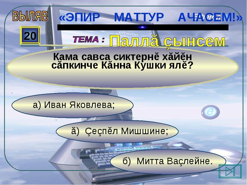 б) Митта Ваçлейне. ă) Çеçпĕл Мишшине; а) Иван Яковлева; 20 Кама савса сиктерн...