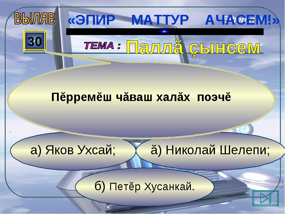 б) Петĕр Хусанкай. ă) Николай Шелепи; а) Яков Ухсай; 30 Пĕрремĕш чăваш халăх...