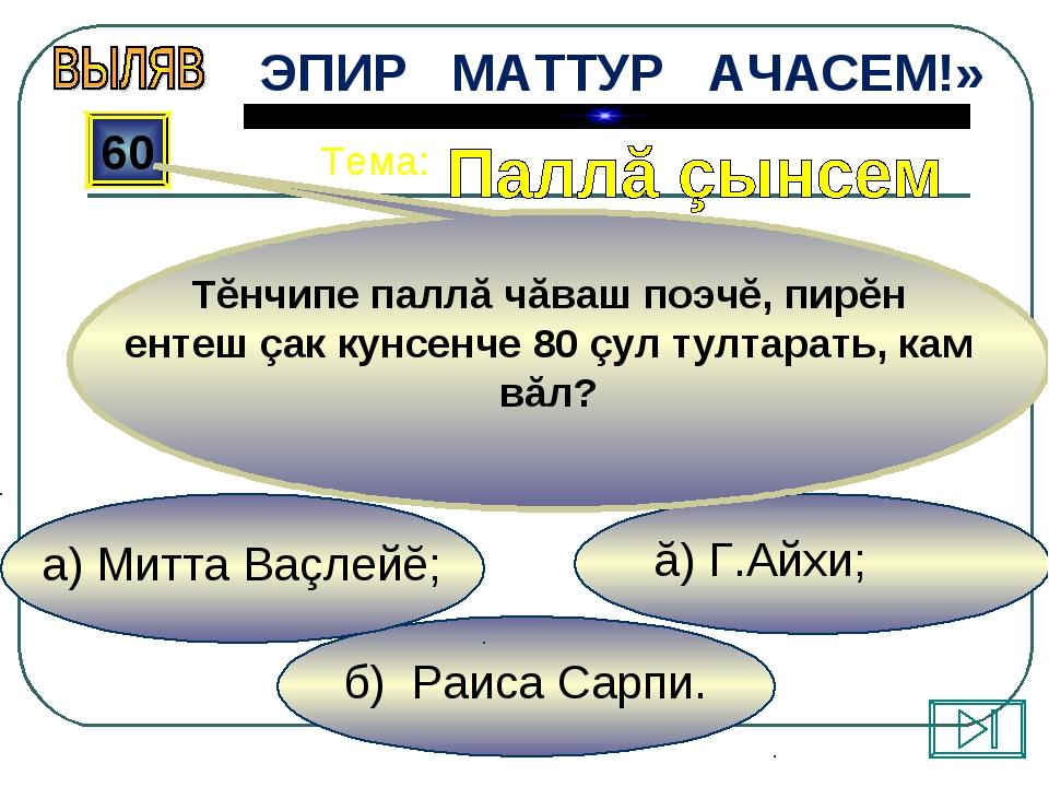 б) Раиса Сарпи. ă) Г.Айхи; а) Митта Ваçлейĕ; 60 Тĕнчипе паллă чăваш поэчĕ, пи...
