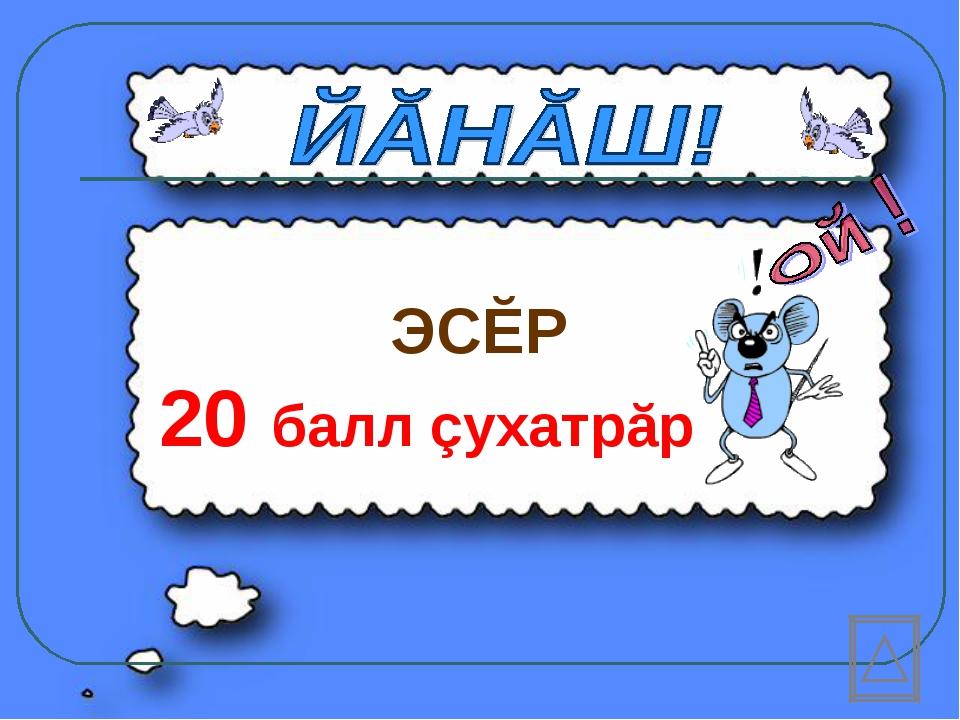 ЭСĔР 20 балл çухатрăр