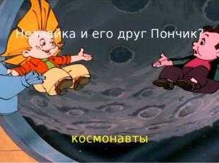 Незнайка и его друг Пончик? космонавты