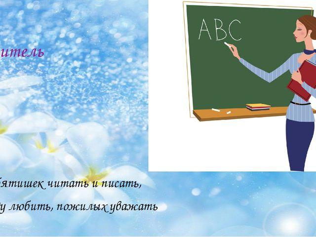 учитель Учу ребятишек читать и писать, Природу любить, пожилых уважать