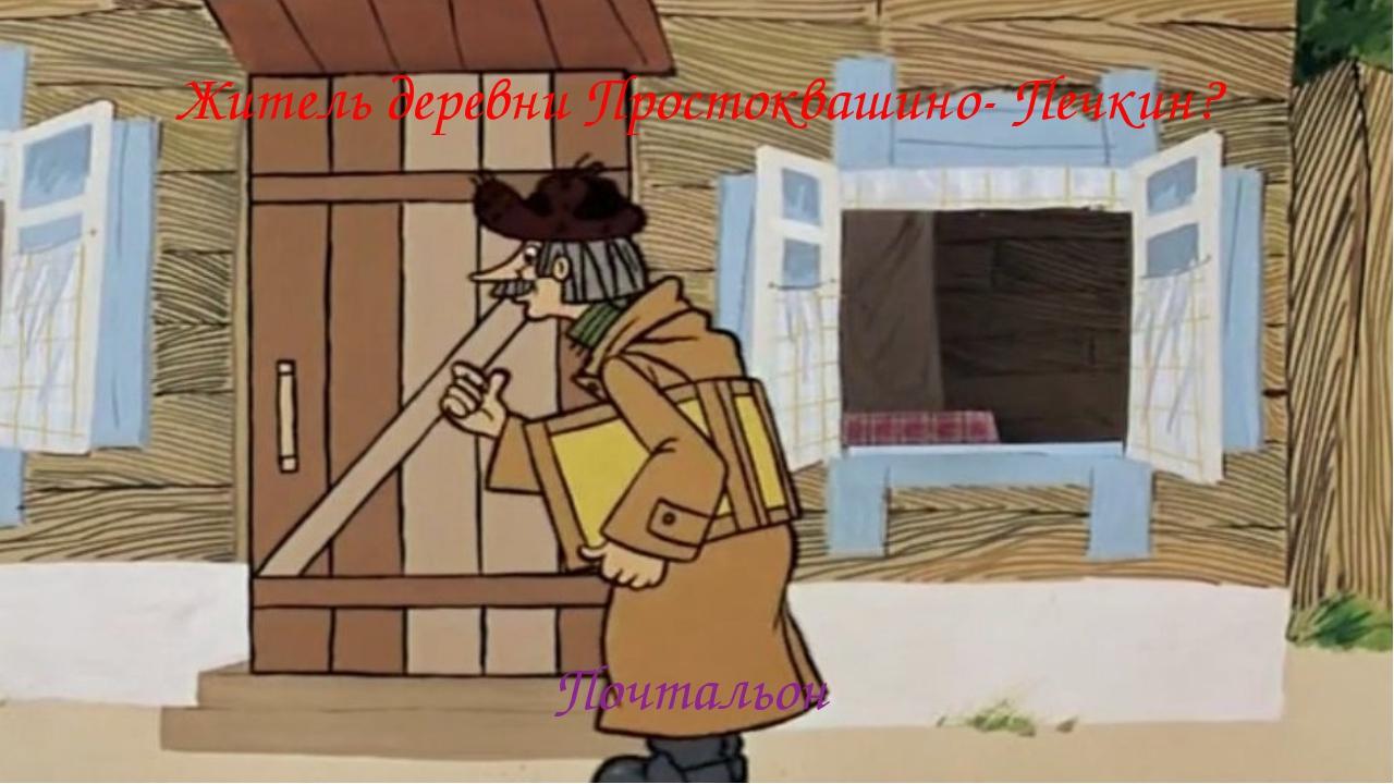 Житель деревни Простоквашино- Печкин? Почтальон