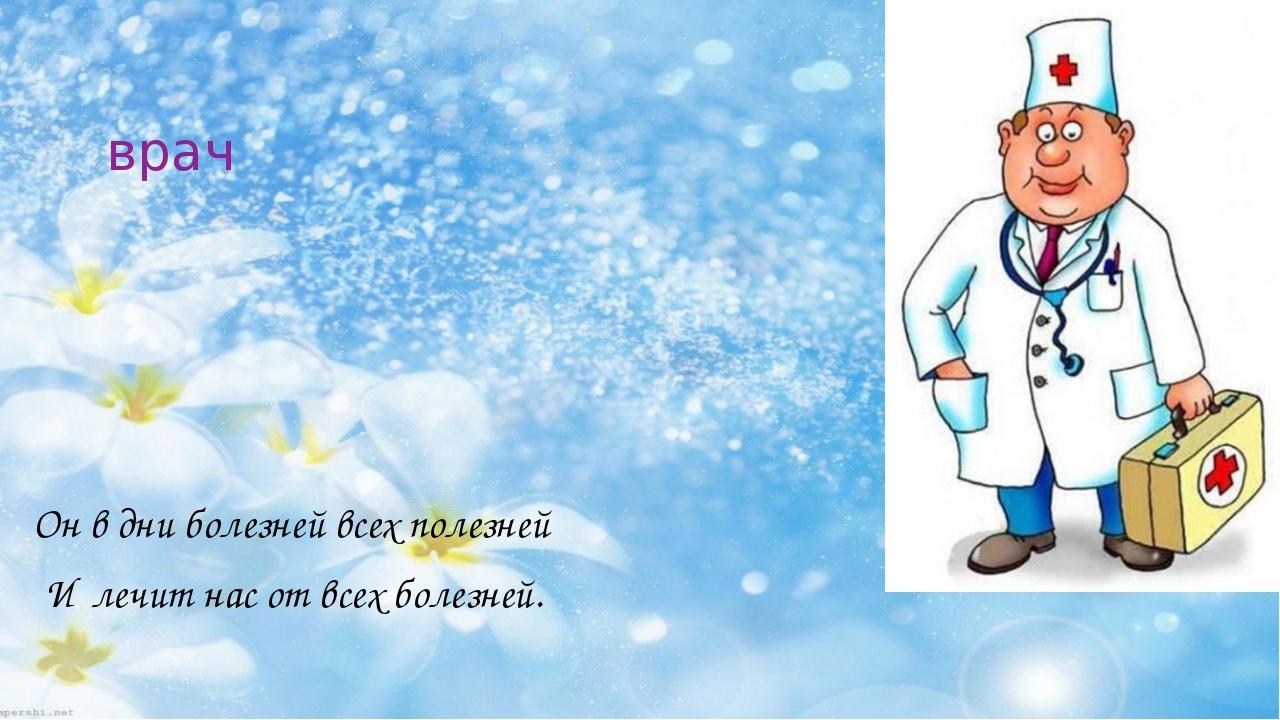 врач Он в дни болезней всех полезней И лечит нас от всех болезней.