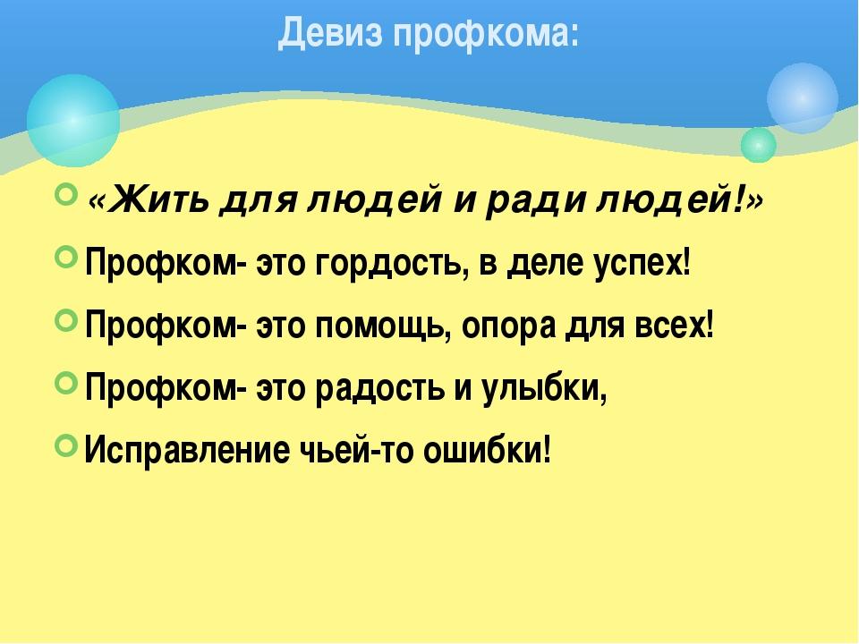 «Жить длялюдей и ради людей!» Профком- это гордость, в деле успех! Профком-...