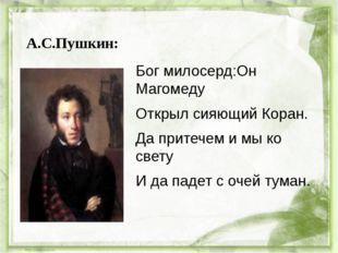 А.С.Пушкин: Бог милосерд:Он Магомеду Открыл сияющий Коран. Да притечем и мы к