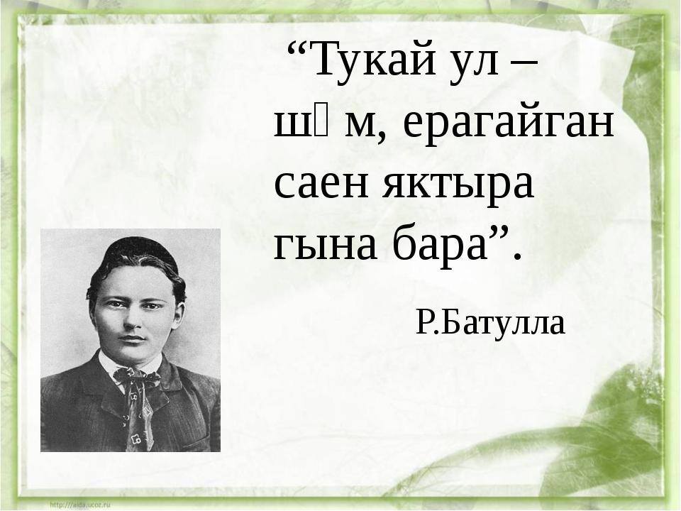 """Тукай ул –шәм, ерагайган саен яктыра гына бара"". Р.Батулла"