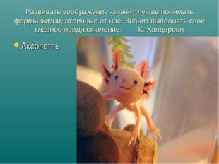 Развивать воображение -значит лучше понимать формы жизни, отличные от нас. Зн