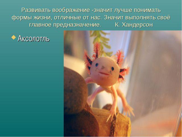 Развивать воображение -значит лучше понимать формы жизни, отличные от нас. Зн...