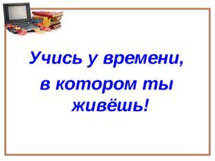 Учись у времени, в котором ты живёшь!