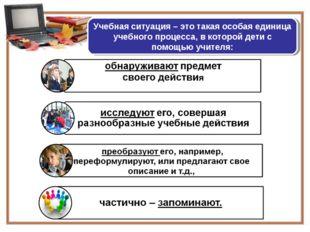 Учебная ситуация – это такая особая единица учебного процесса, в которой дети