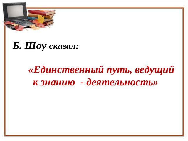Б. Шоу сказал: «Единственный путь, ведущий к знанию - деятельность»