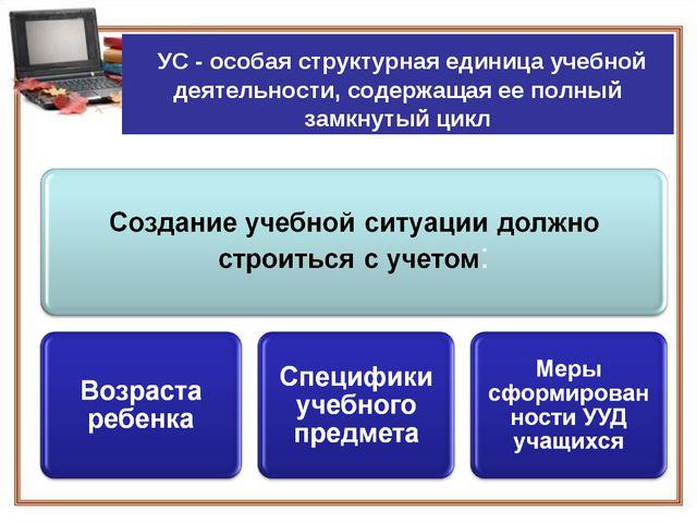 УС - особая структурная единица учебной деятельности, содержащая ее полный з...