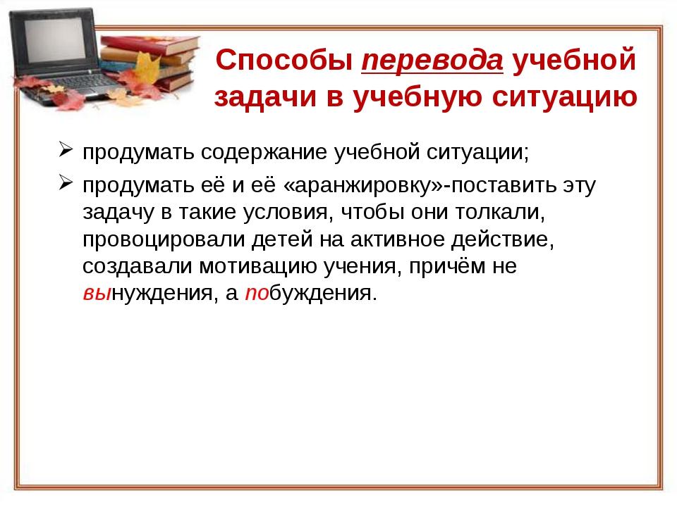 Способы перевода учебной задачи в учебную ситуацию продумать содержание учебн...