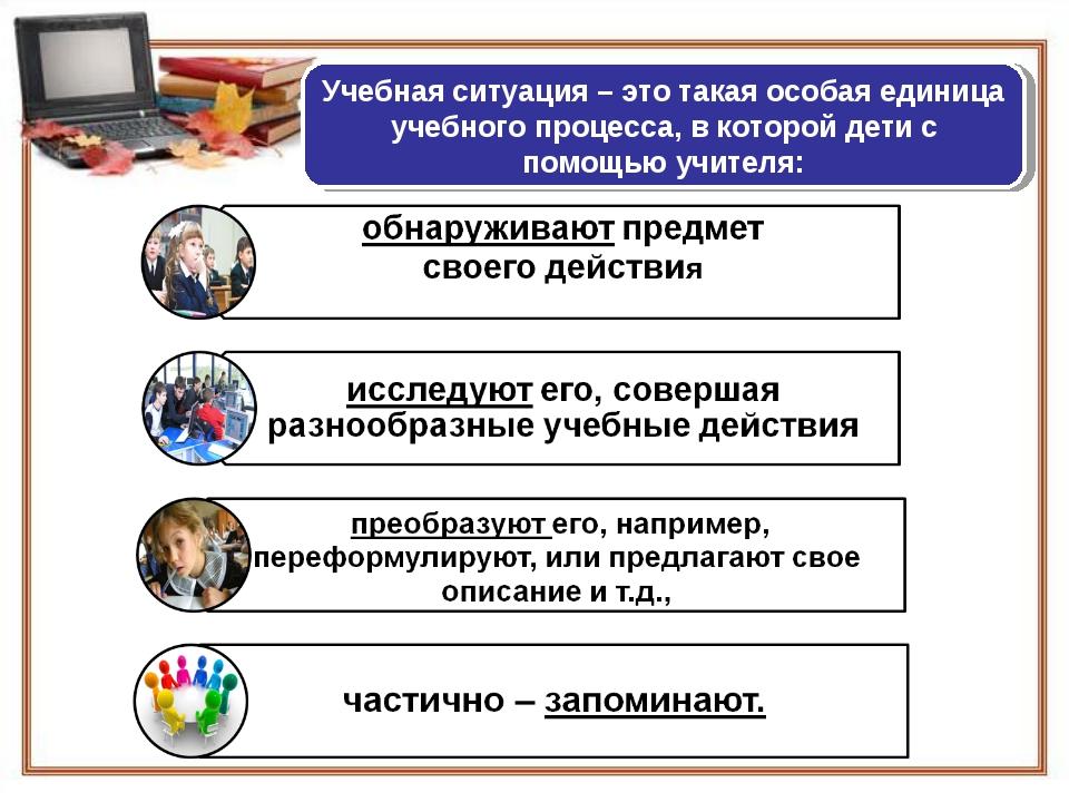 Учебная ситуация – это такая особая единица учебного процесса, в которой дети...