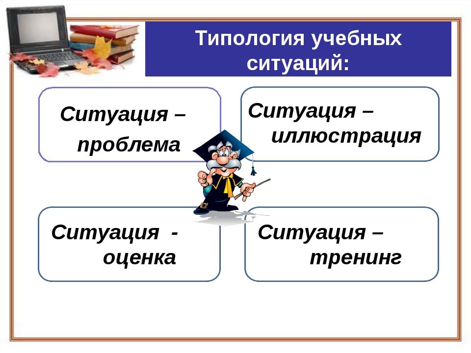 Типология учебных ситуаций: Ситуация – проблема Ситуация – иллюстрация Ситуац...