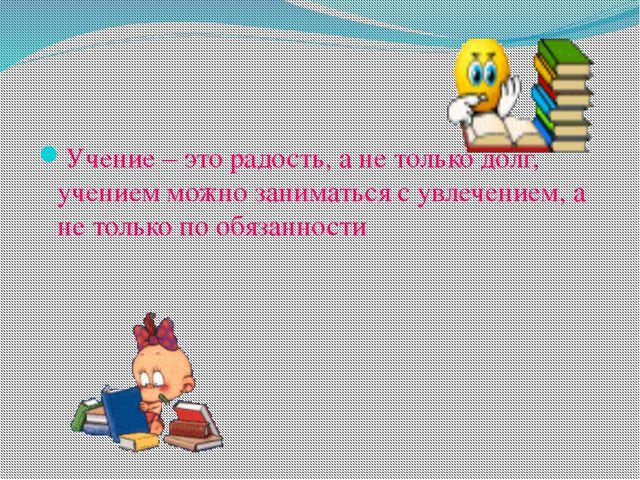 Учение – это радость, а не только долг, учением можно заниматься с увлечение...