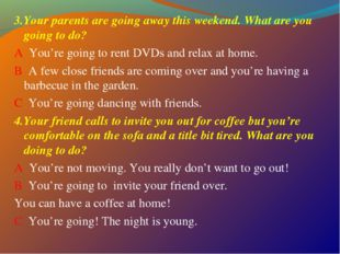 3.Your parents are going away this weekend. What are you going to do? A You'r