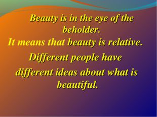 Beauty is in the eye of the beholder. It means that beauty is relative. Diffe