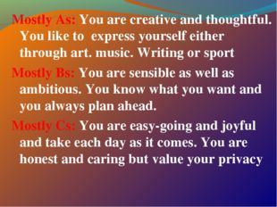 Mostly As: You are creative and thoughtful. You like to express yourself eith
