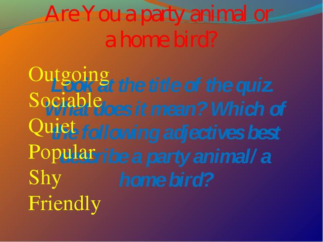 Are You a party animal or a home bird? Look at the title of the quiz. What do...