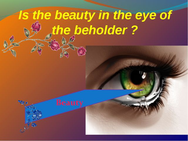 Is the beauty in the eye of the beholder ?